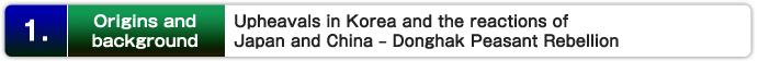 1.  Orígenes y antecedentes: Trastornos en Corea y las reacciones de Japón y China - Donghak Peasant Rebellion